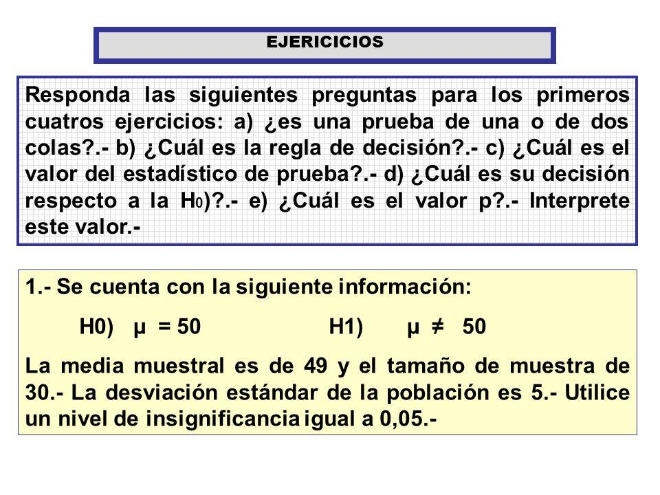 Responda las siguientes preguntas para los primeros cuatros ejercicios: a) ¿es una prueba de una o de dos colas?.- b) ¿Cuál es la regla de decisión?.-