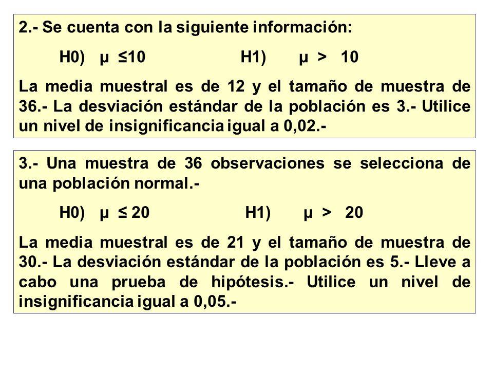 2.- Se cuenta con la siguiente información: H0) µ 10 H1) µ > 10 La media muestral es de 12 y el tamaño de muestra de 36.- La desviación estándar de la