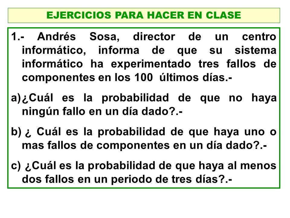 EJERCICIOS PARA HACER EN CLASE 1.- Andrés Sosa, director de un centro informático, informa de que su sistema informático ha experimentado tres fallos