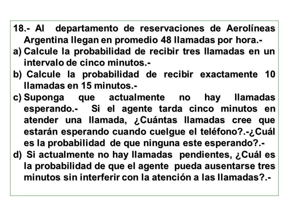 18.- Al departamento de reservaciones de Aerolíneas Argentina llegan en promedio 48 llamadas por hora.- a)Calcule la probabilidad de recibir tres llam