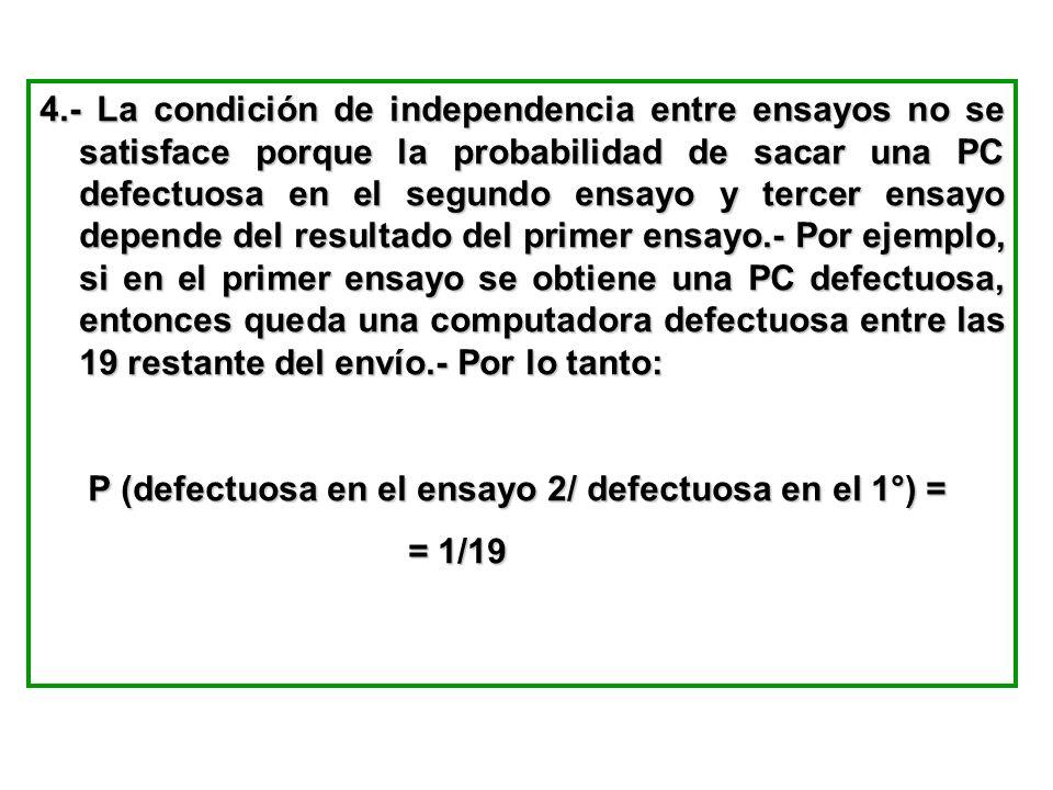 4.- La condición de independencia entre ensayos no se satisface porque la probabilidad de sacar una PC defectuosa en el segundo ensayo y tercer ensayo