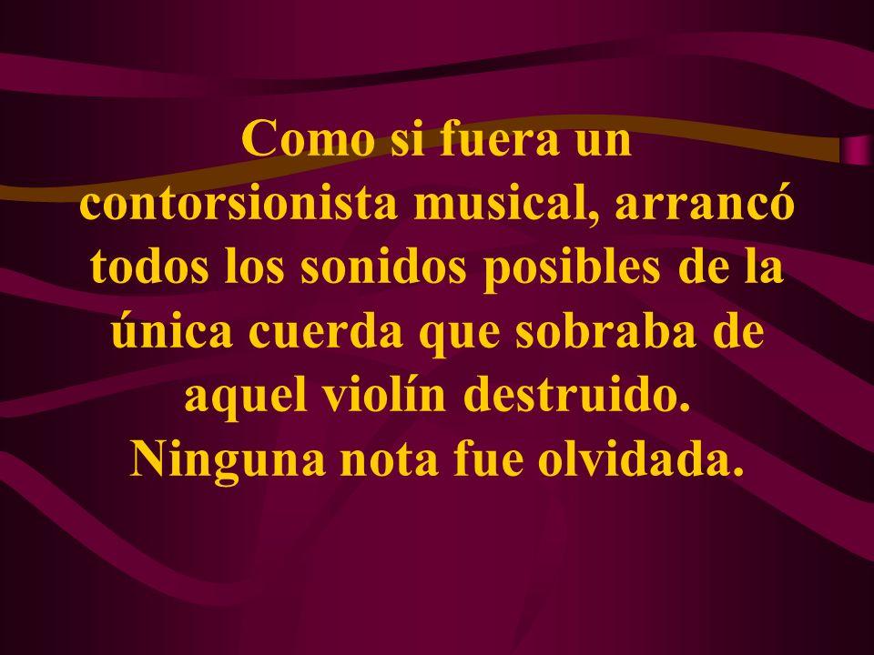 Como si fuera un contorsionista musical, arrancó todos los sonidos posibles de la única cuerda que sobraba de aquel violín destruido.