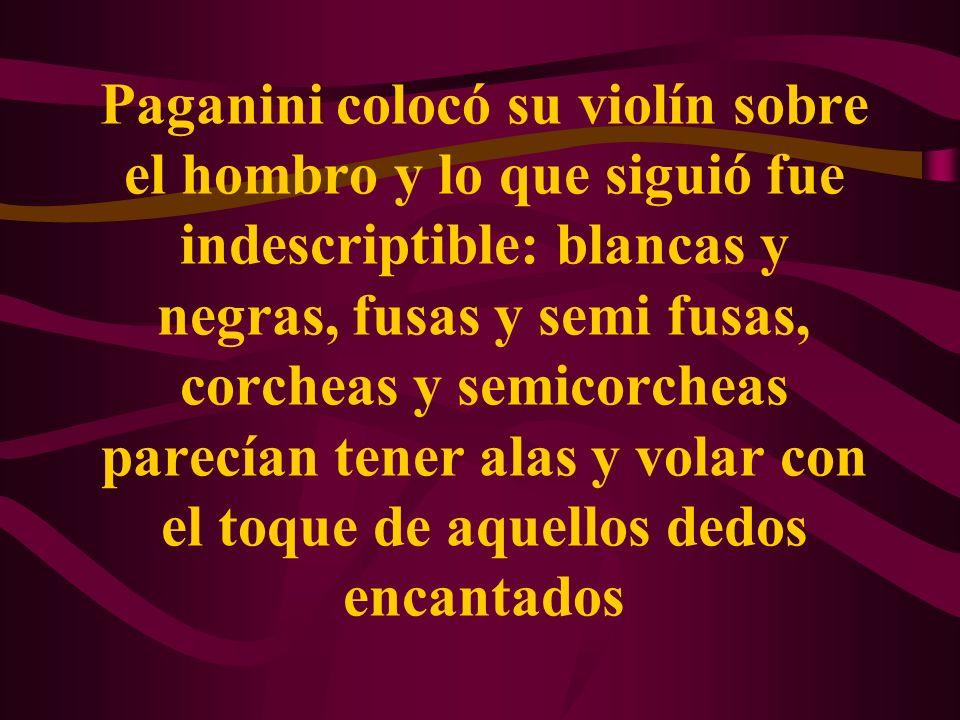 Paganini colocó su violín sobre el hombro y lo que siguió fue indescriptible: blancas y negras, fusas y semi fusas, corcheas y semicorcheas parecían tener alas y volar con el toque de aquellos dedos encantados