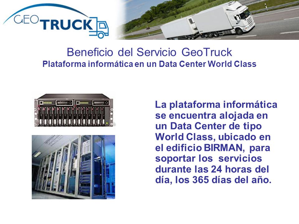 Beneficio del Servicio GeoTruck Plataforma informática en un Data Center World Class La plataforma informática se encuentra alojada en un Data Center