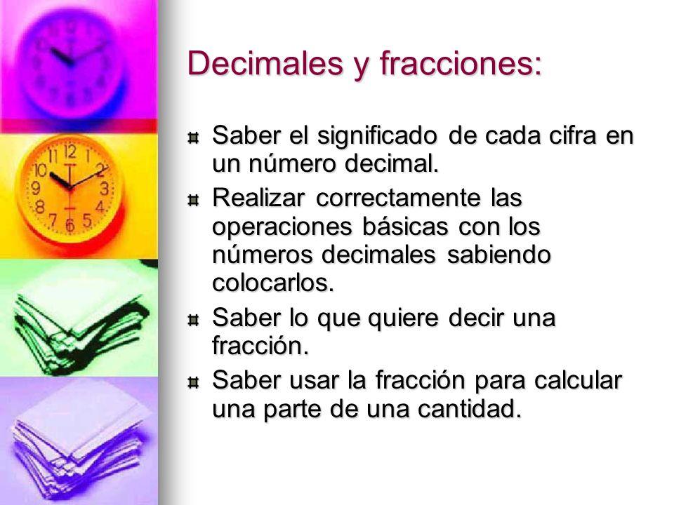 Decimales y fracciones: Saber el significado de cada cifra en un número decimal. Realizar correctamente las operaciones básicas con los números decima