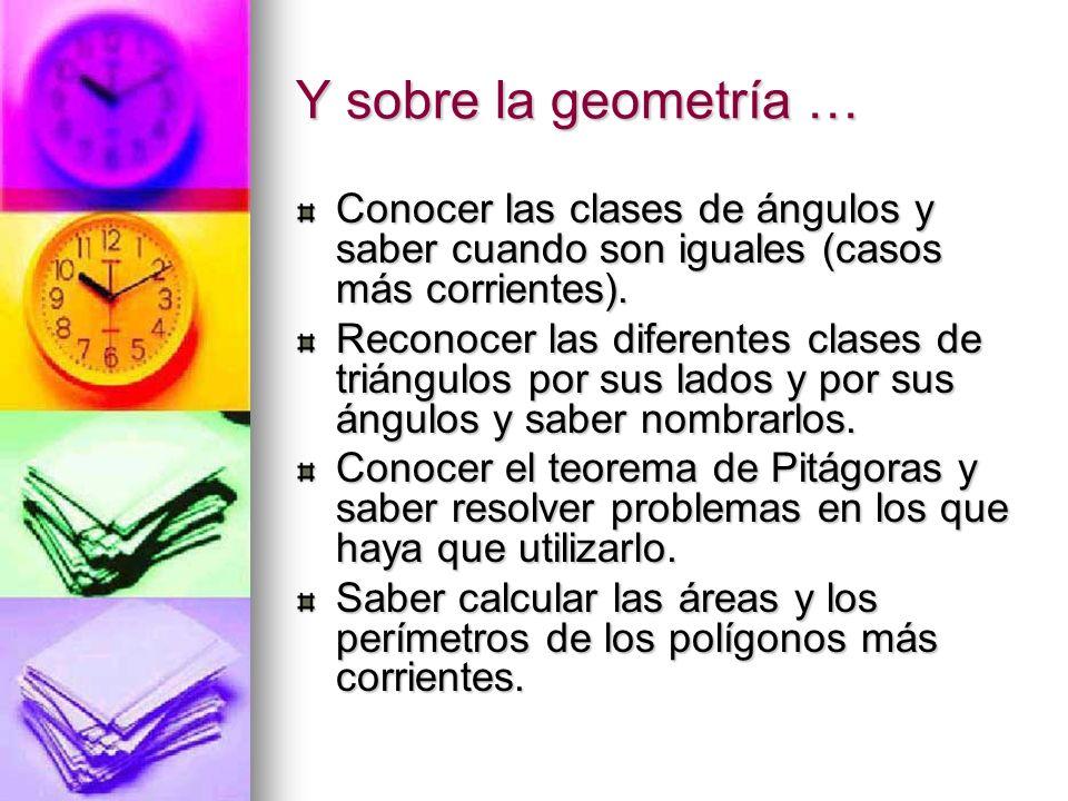 Y sobre la geometría … Conocer las clases de ángulos y saber cuando son iguales (casos más corrientes). Reconocer las diferentes clases de triángulos