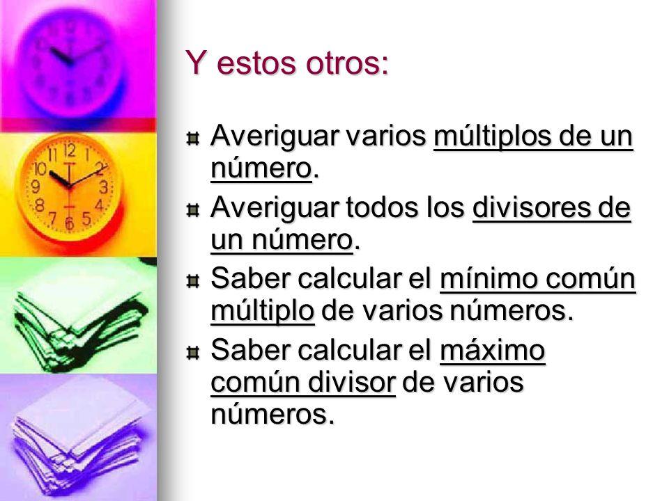 Y estos otros: Averiguar varios múltiplos de un número. Averiguar todos los divisores de un número. Saber calcular el mínimo común múltiplo de varios