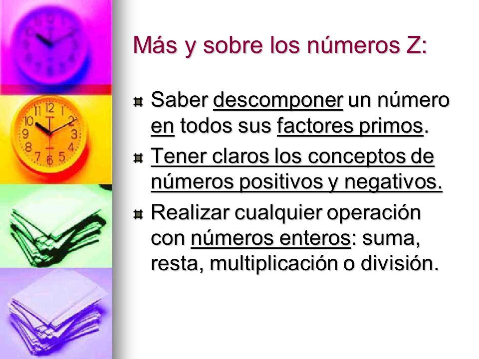 Más y sobre los números Z: Saber descomponer un número en todos sus factores primos. Tener claros los conceptos de números positivos y negativos. Real