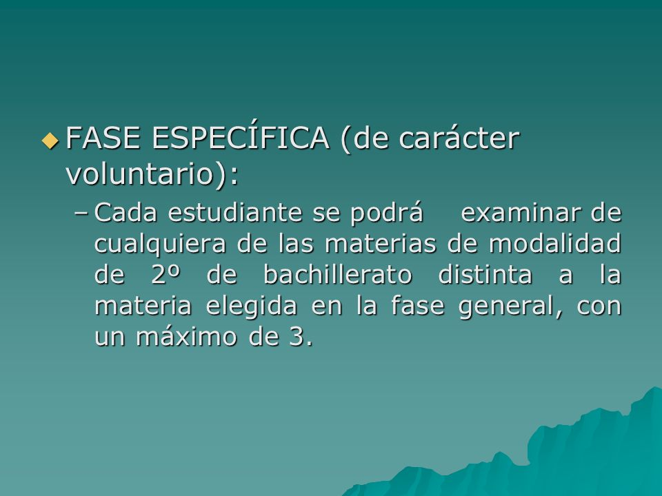 FASE ESPECÍFICA (de carácter voluntario): FASE ESPECÍFICA (de carácter voluntario): –Cada estudiante se podrá examinar de cualquiera de las materias de modalidad de 2º de bachillerato distinta a la materia elegida en la fase general, con un máximo de 3.