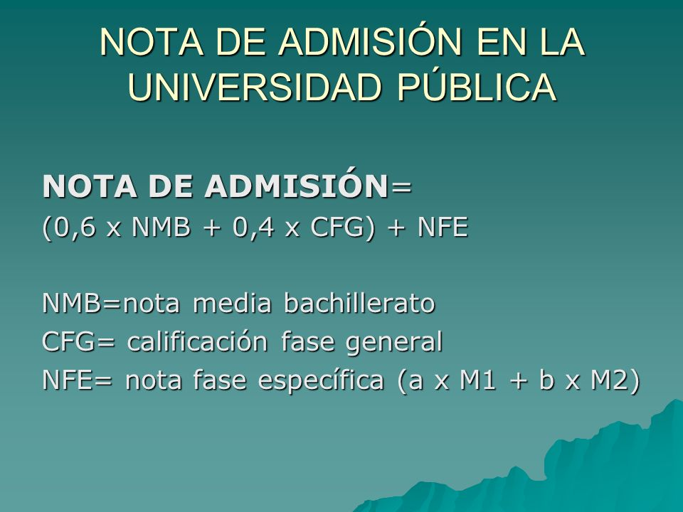 NOTA DE ADMISIÓN EN LA UNIVERSIDAD PÚBLICA NOTA DE ADMISIÓN= (0,6 x NMB + 0,4 x CFG) + NFE NMB=nota media bachillerato CFG= calificación fase general NFE= nota fase específica (a x M1 + b x M2)