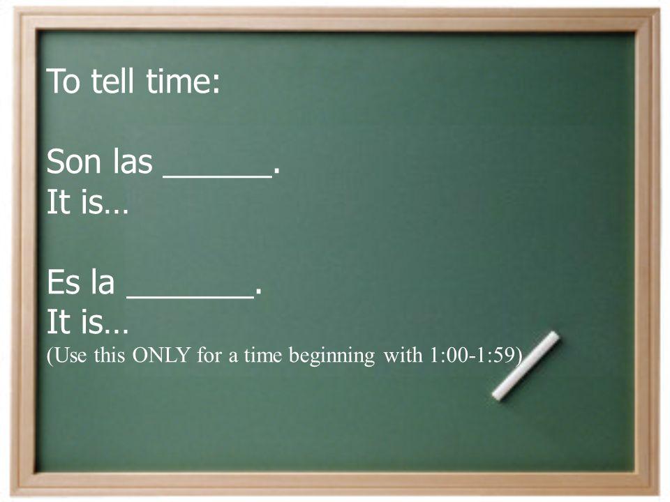 To tell time: Son las ______.It is… Es la _______.