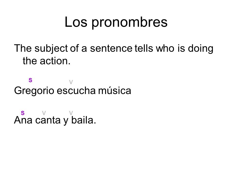 Los pronombres The subject of a sentence tells who is doing the action. Gregorio escucha música Ana canta y baila. S S V V V