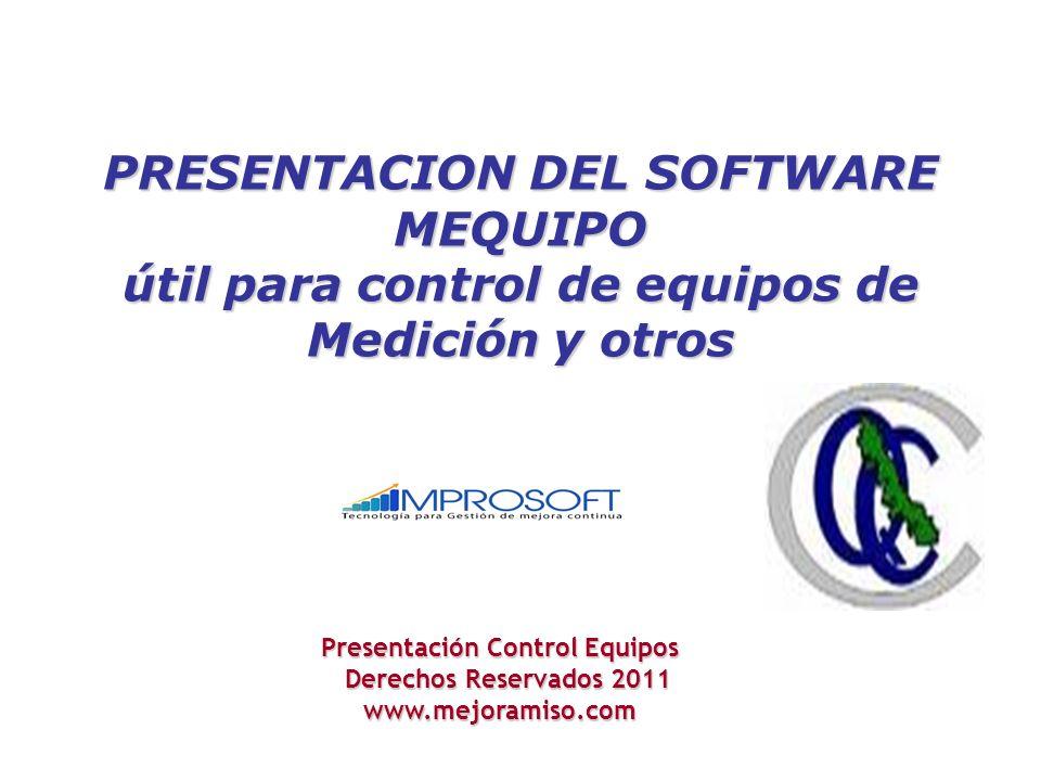 PRESENTACION DEL SOFTWARE MEQUIPO útil para control de equipos de Medición y otros Presentación Control Equipos Derechos Reservados 2011 Derechos Reservados 2011www.mejoramiso.com