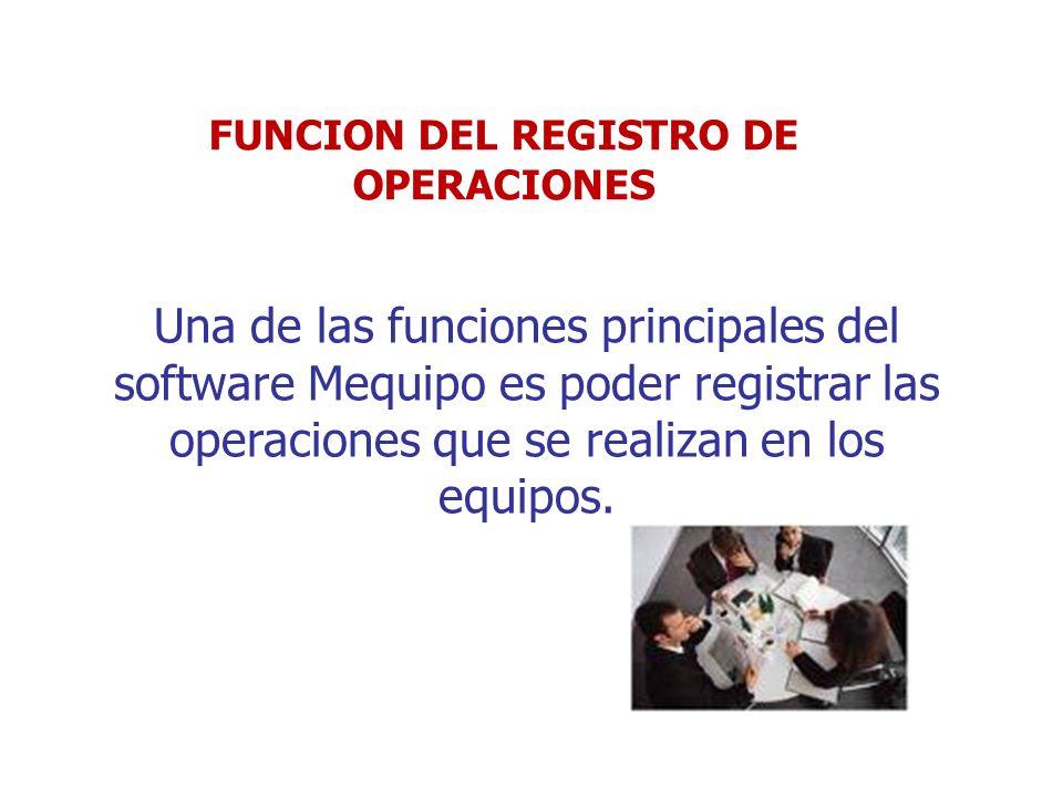 Una de las funciones principales del software Mequipo es poder registrar las operaciones que se realizan en los equipos. FUNCION DEL REGISTRO DE OPERA