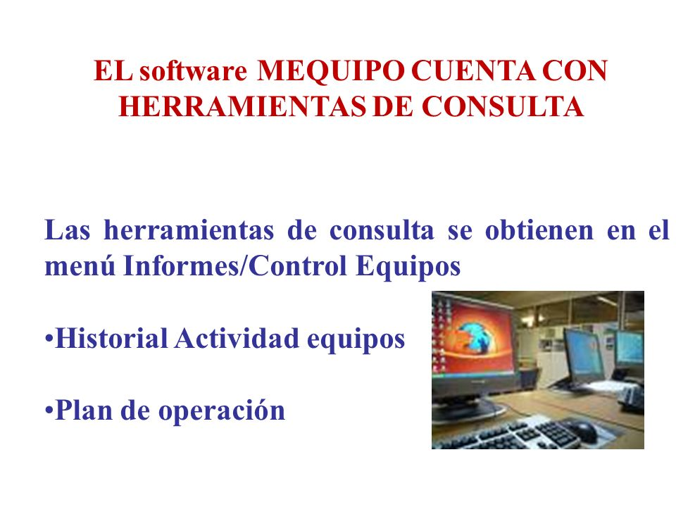 EL software MEQUIPO CUENTA CON HERRAMIENTAS DE CONSULTA Las herramientas de consulta se obtienen en el menú Informes/Control Equipos Historial Activid