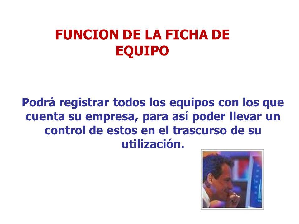 FUNCION DE LA FICHA DE EQUIPO Podrá registrar todos los equipos con los que cuenta su empresa, para así poder llevar un control de estos en el trascur