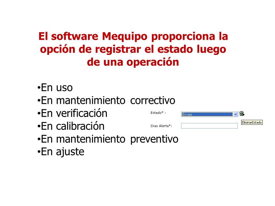 El software Mequipo proporciona la opción de registrar el estado luego de una operación En uso En mantenimiento correctivo En verificación En calibración En mantenimiento preventivo En ajuste