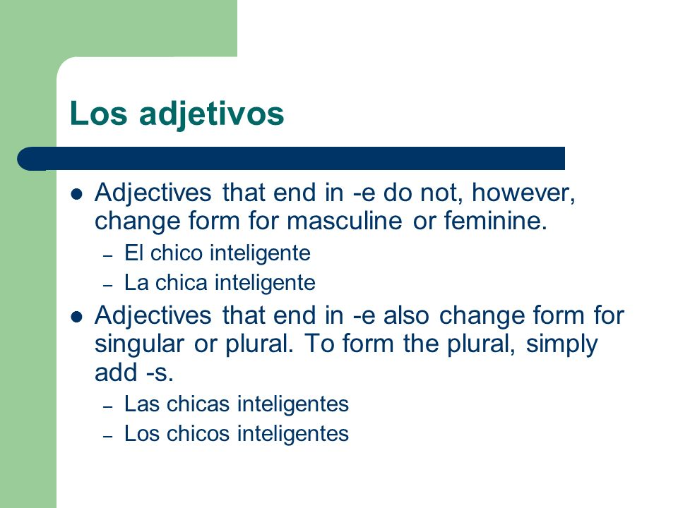 Los adjetivos Most adjectives that end in a consonant do change form for singular or plural, but do not change for masculine or feminine.
