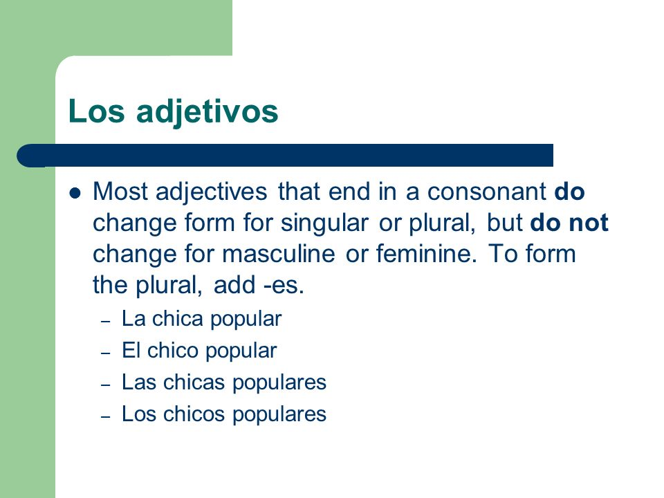 Los adjetivos Most adjectives that end in a consonant do change form for singular or plural, but do not change for masculine or feminine. To form the