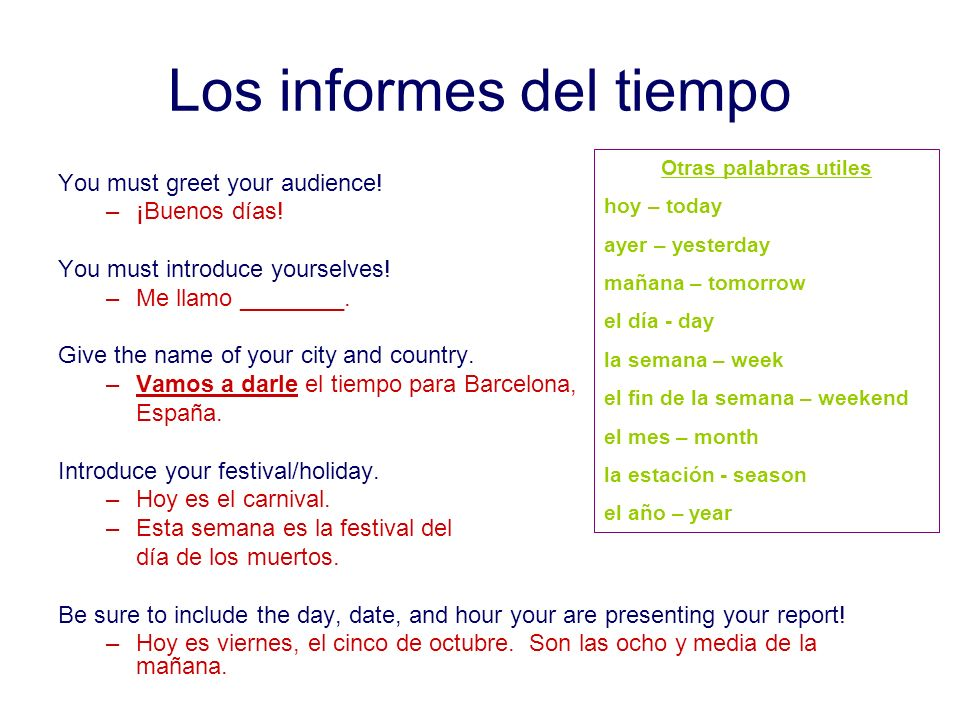 Los informes del tiempo You must greet your audience! –¡Buenos días! You must introduce yourselves! –Me llamo ________. Give the name of your city and