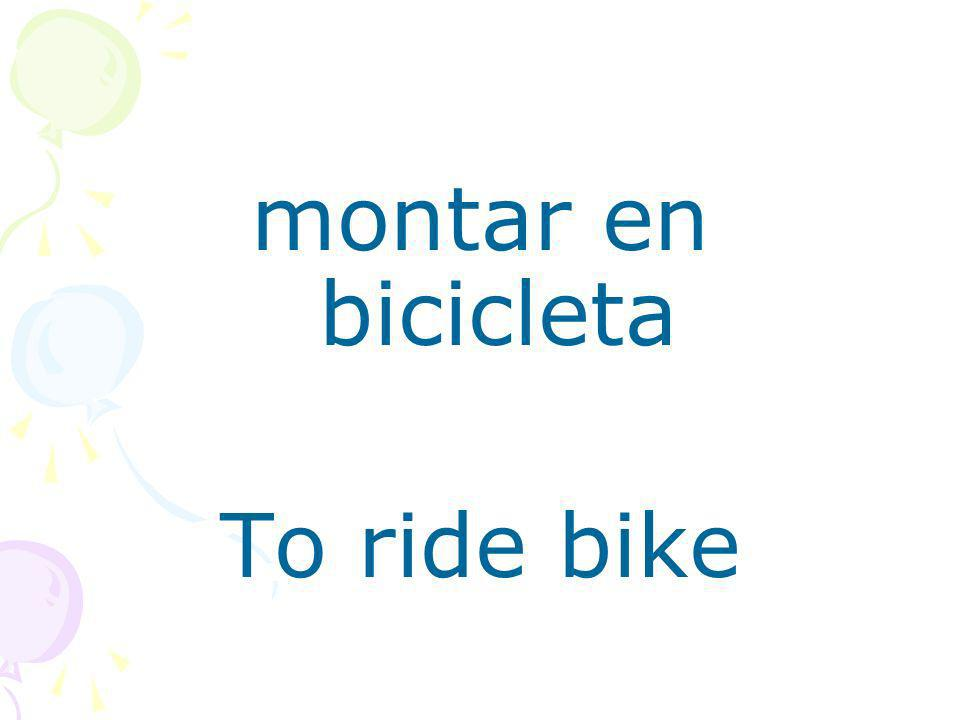 montar en bicicleta To ride bike