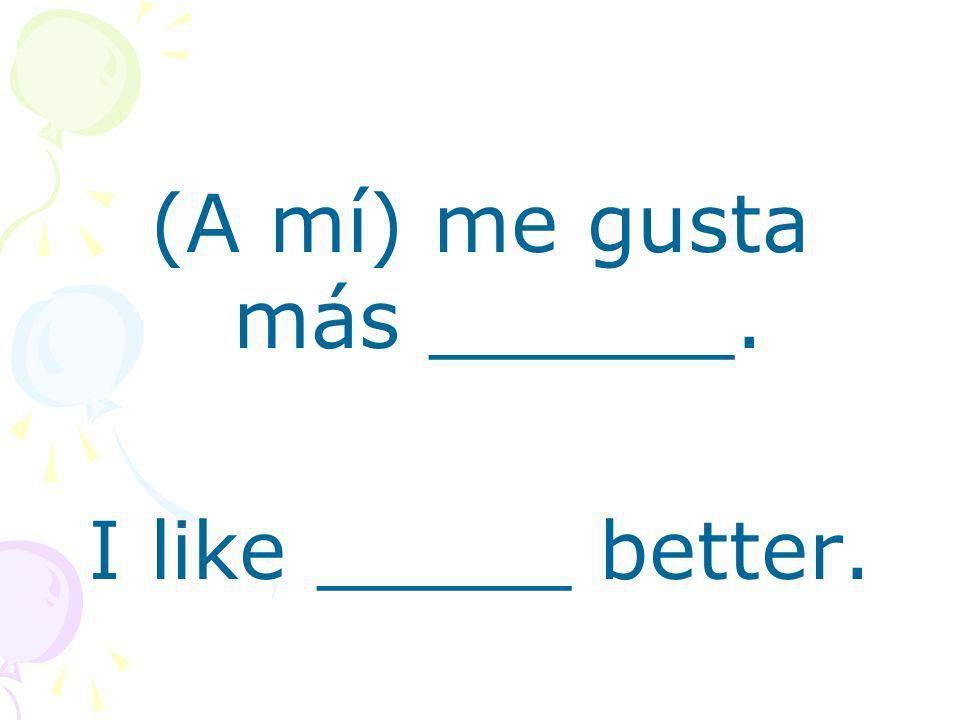 (A mí) me gusta más ______. I like _____ better.