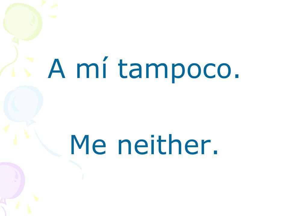 A mí tampoco. Me neither.