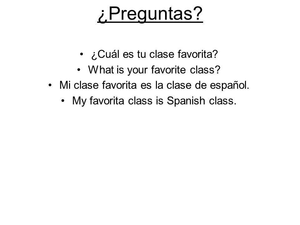 ¿Preguntas? ¿Cuál es tu clase favorita? What is your favorite class? Mi clase favorita es la clase de español. My favorita class is Spanish class.