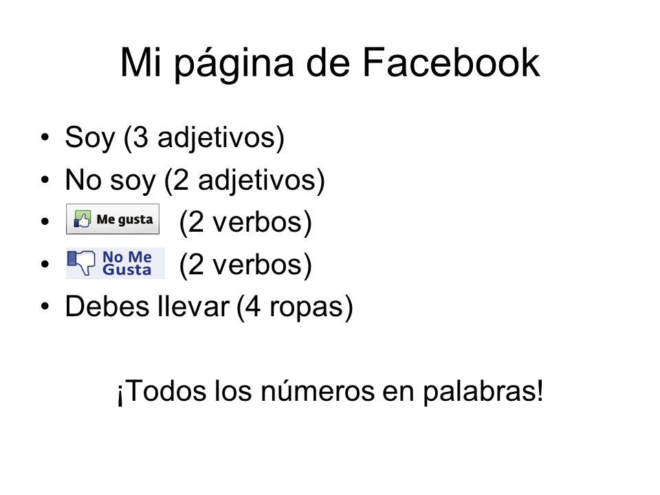Mi página de Facebook Soy (3 adjetivos) No soy (2 adjetivos) (2 verbos) Debes llevar (4 ropas) ¡Todos los números en palabras!