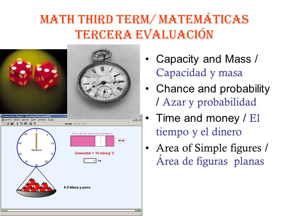 MATH third TERM/ MATEMÁTICAS TercERA EVALUACIÓN Capacity and Mass / Capacidad y masa Chance and probability / Azar y probabilidad Time and money / El tiempo y el dinero Area of Simple figures / Área de figuras planas