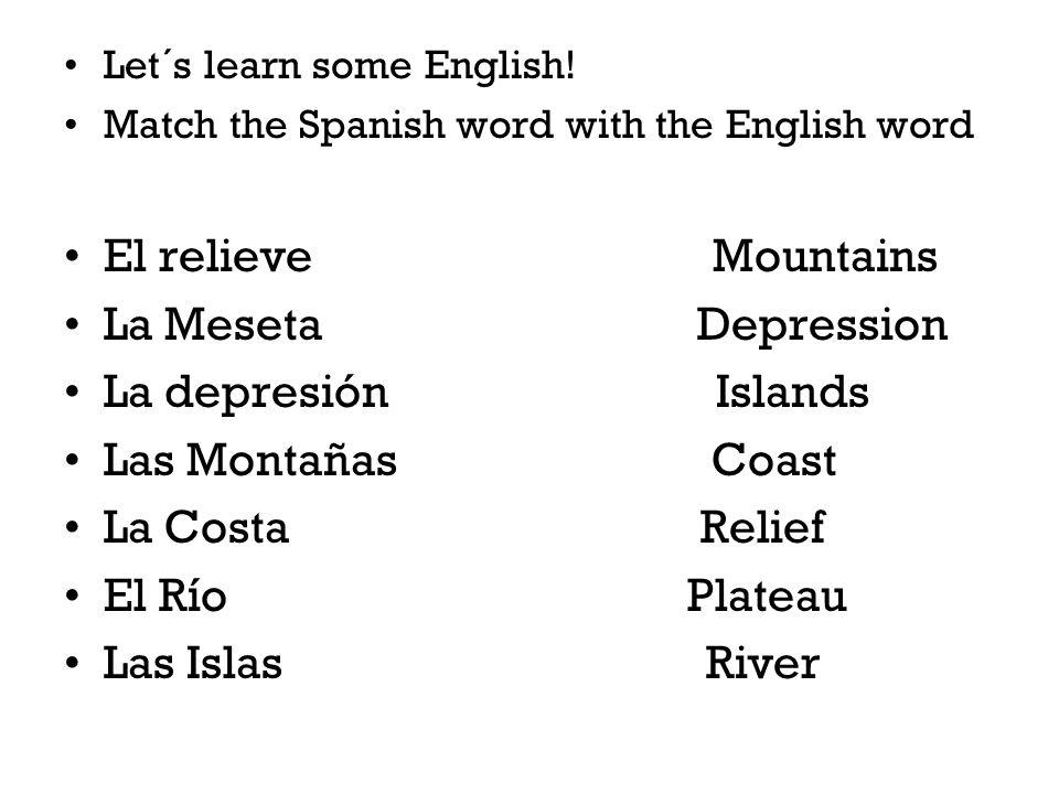 Let´s learn some English! Match the Spanish word with the English word El relieve Mountains La Meseta Depression La depresión Islands Las Montañas Coa