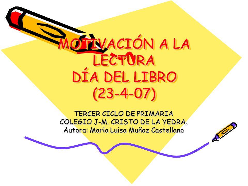 MOTIVACIÓN A LA LECTURA DÍA DEL LIBRO (23-4-07) TERCER CICLO DE PRIMARIA COLEGIO J-M. CRISTO DE LA YEDRA. Autora: María Luisa Muñoz Castellano