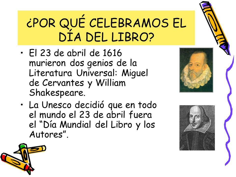 ¿POR QUÉ CELEBRAMOS EL DÍA DEL LIBRO? El 23 de abril de 1616 murieron dos genios de la Literatura Universal: Miguel de Cervantes y William Shakespeare