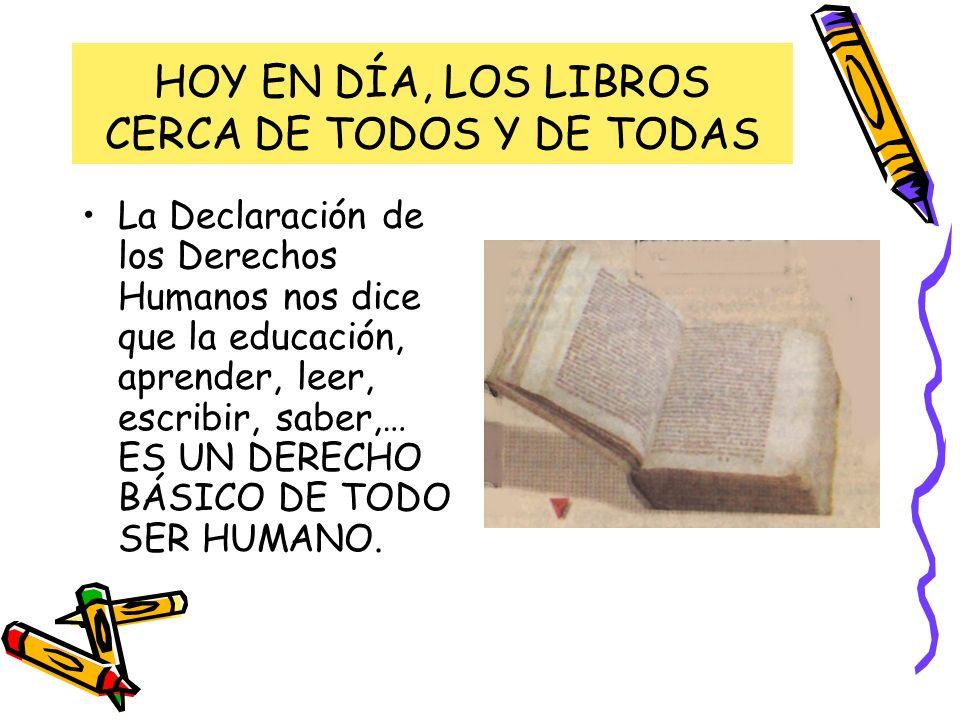 HOY EN DÍA, LOS LIBROS CERCA DE TODOS Y DE TODAS La Declaración de los Derechos Humanos nos dice que la educación, aprender, leer, escribir, saber,… E