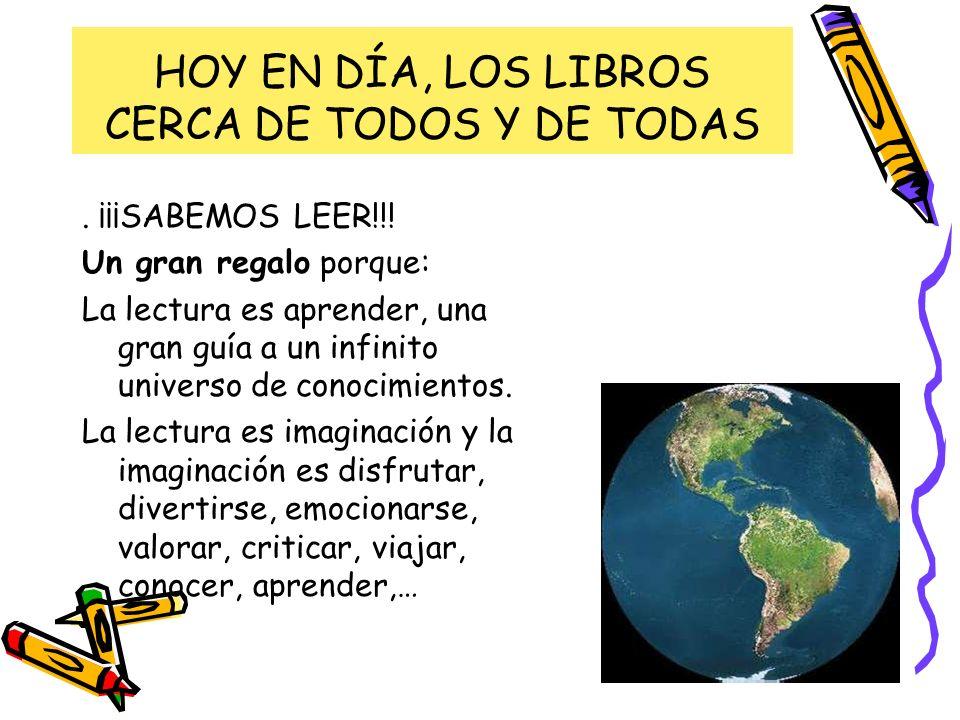 HOY EN DÍA, LOS LIBROS CERCA DE TODOS Y DE TODAS. ¡¡¡SABEMOS LEER!!! Un gran regalo porque: La lectura es aprender, una gran guía a un infinito univer