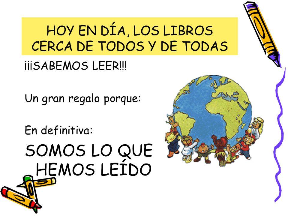 HOY EN DÍA, LOS LIBROS CERCA DE TODOS Y DE TODAS ¡¡¡SABEMOS LEER!!! Un gran regalo porque: En definitiva: SOMOS LO QUE HEMOS LEÍDO