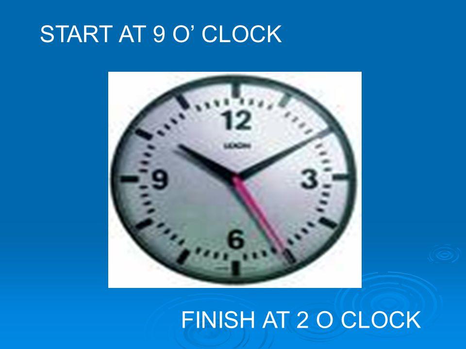 START AT 9 O CLOCK FINISH AT 2 O CLOCK