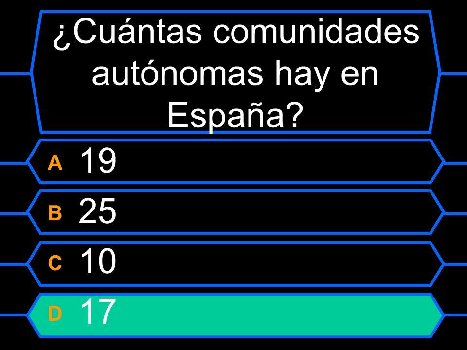¿Cuántas comunidades autónomas hay en España? A 19 B 25 C 10 D 17