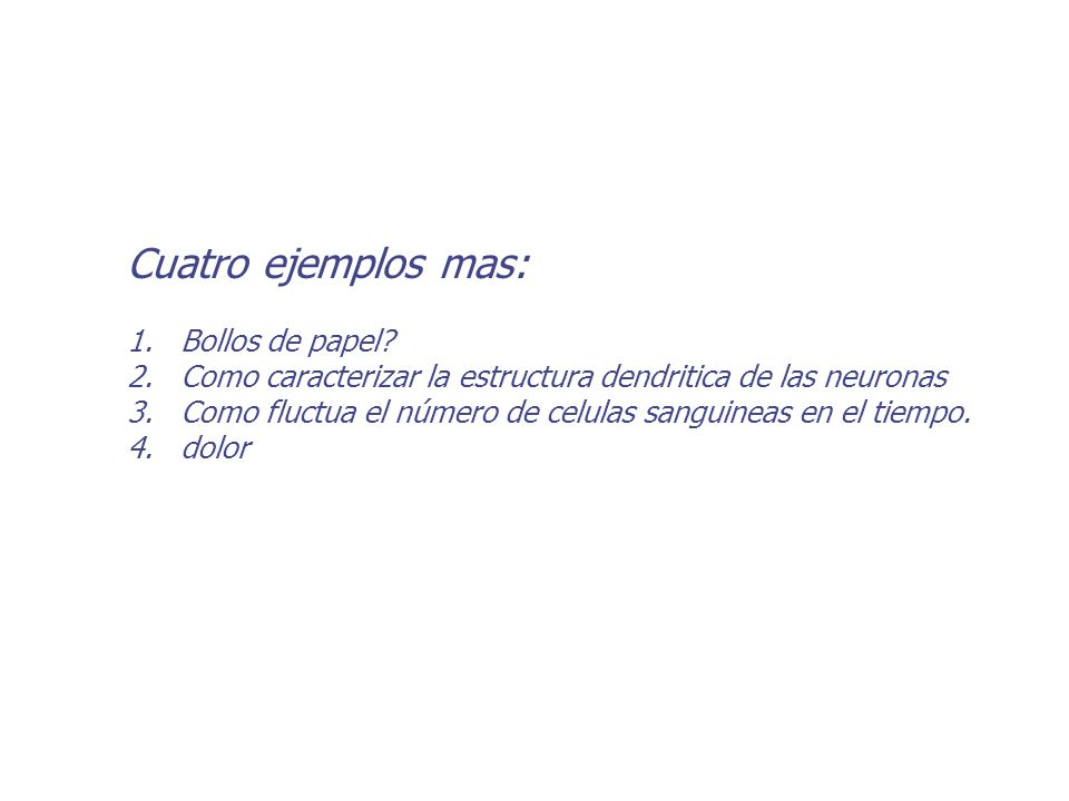 Cuatro ejemplos mas: 1. 1.Bollos de papel? 2. 2.Como caracterizar la estructura dendritica de las neuronas 3. 3.Como fluctua el número de celulas sang