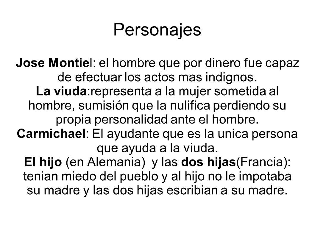 Personajes Jose Montiel: el hombre que por dinero fue capaz de efectuar los actos mas indignos. La viuda:representa a la mujer sometida al hombre, sum