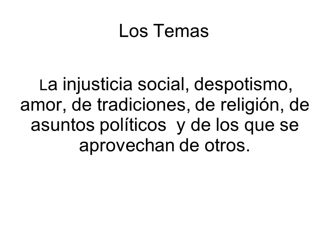 Los Temas L a injusticia social, despotismo, amor, de tradiciones, de religión, de asuntos políticos y de los que se aprovechan de otros.