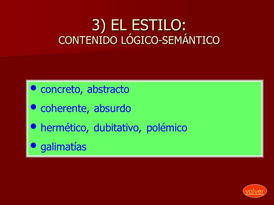 3) EL ESTILO: CONTENIDO LÓGICO-SEMÁNTICO concreto, abstracto coherente, absurdo hermético, dubitativo, polémico galimatías volver