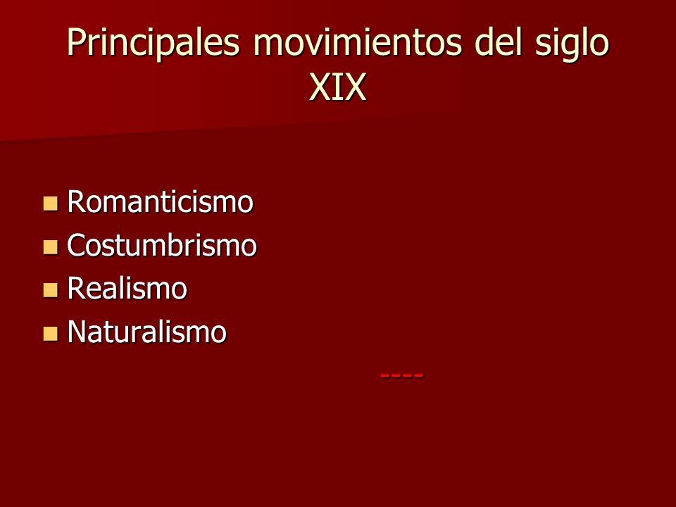 Principales movimientos del siglo XIX Romanticismo Romanticismo Costumbrismo Costumbrismo Realismo Realismo Naturalismo Naturalismo ---- ----
