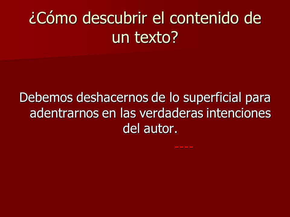 ¿Cómo descubrir el contenido de un texto? Debemos deshacernos de lo superficial para adentrarnos en las verdaderas intenciones del autor. ---- ----