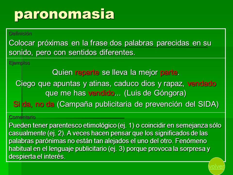 paronomasia Definición Colocar próximas en la frase dos palabras parecidas en su sonido, pero con sentidos diferentes. Ejemplos Quien reparte se lleva
