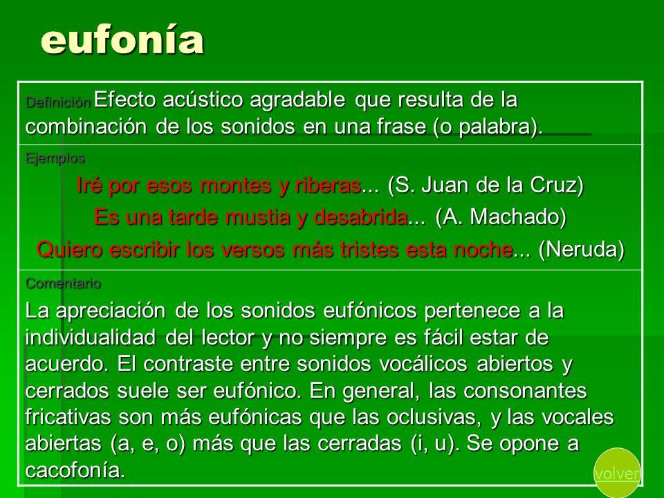 eufonía Definición Efecto acústico agradable que resulta de la combinación de los sonidos en una frase (o palabra). Ejemplos Iré por esos montes y rib