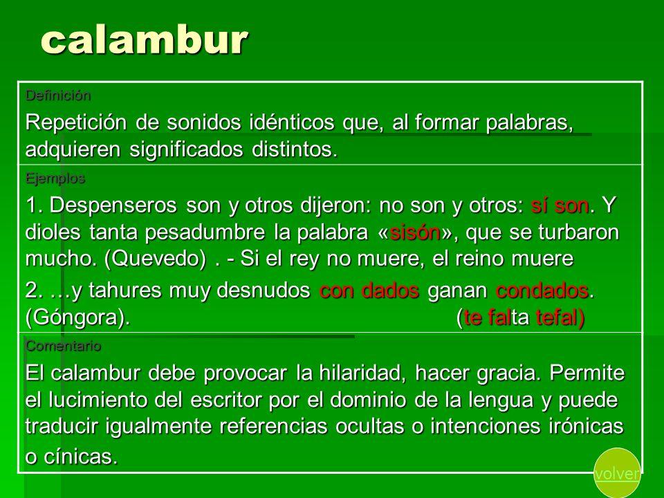calambur Definición Repetición de sonidos idénticos que, al formar palabras, adquieren significados distintos. Ejemplos 1. Despenseros son y otros dij