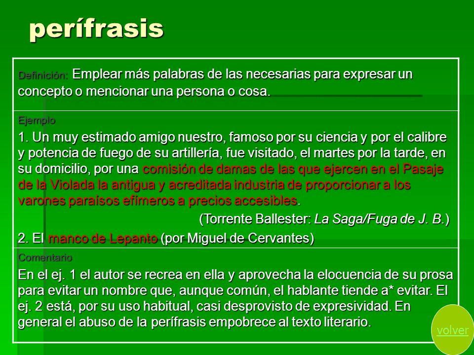 perífrasis Definición: Emplear más palabras de las necesarias para expresar un concepto o mencionar una persona o cosa. Ejemplo 1. Un muy estimado ami
