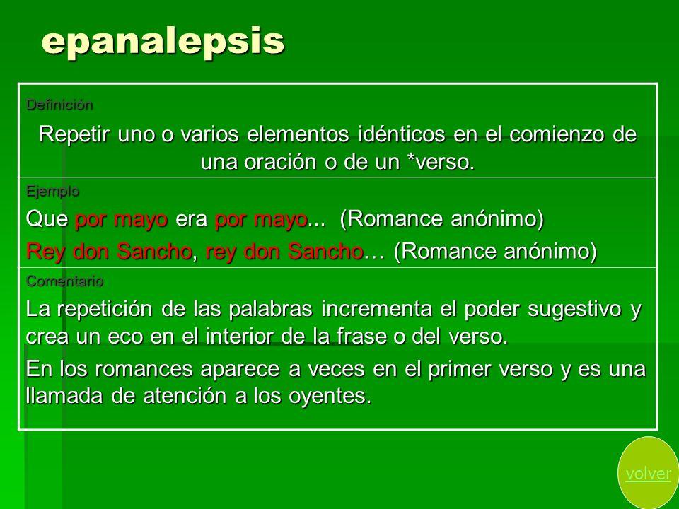 epanalepsis Definición Repetir uno o varios elementos idénticos en el comienzo de una oración o de un *verso. Ejemplo Que por mayo era por mayo... (Ro