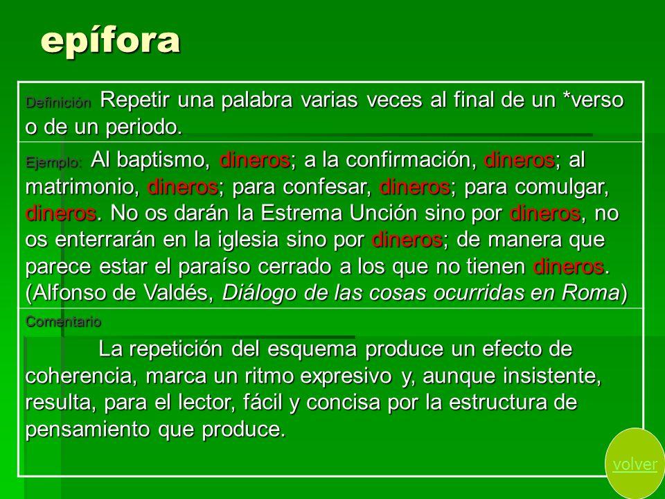 epífora Definición Repetir una palabra varias veces al final de un *verso o de un periodo. Ejemplo: Al baptismo, dineros; a la confirmación, dineros;